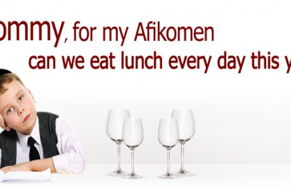 """Mommy, for my Afikomen can we eat lunch every day this year""?"