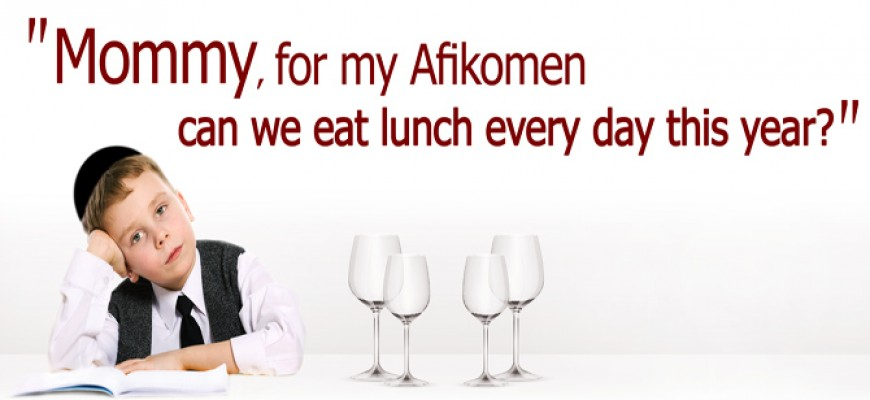 """""""Mommy, for my Afikomen can we eat lunch every day this year""""?"""